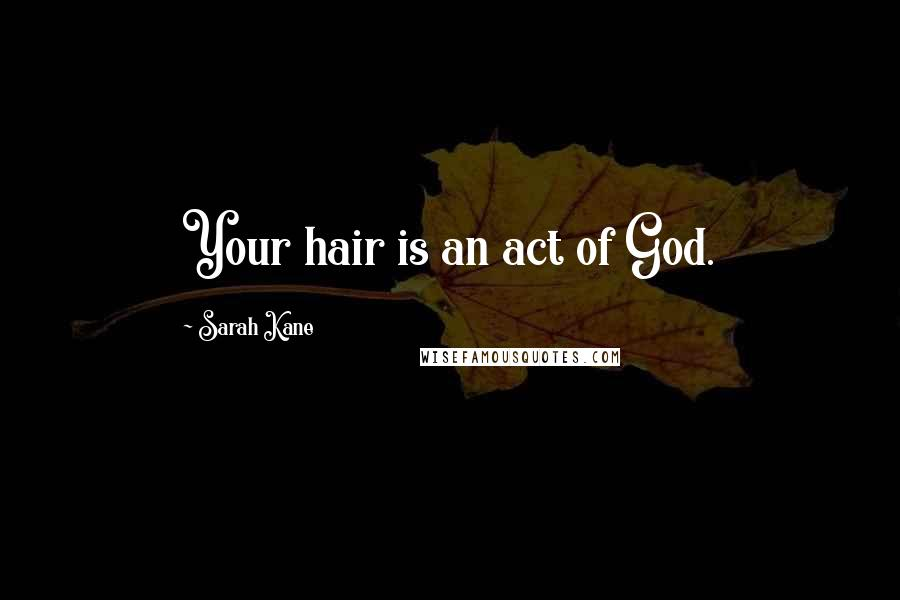Sarah Kane quotes: Your hair is an act of God.