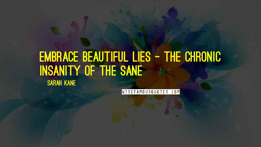 Sarah Kane quotes: Embrace beautiful lies - the chronic insanity of the sane