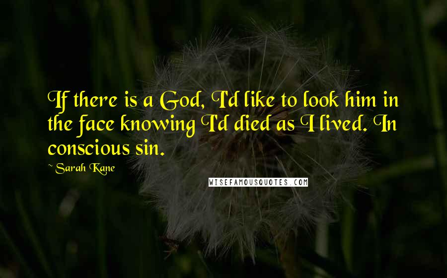 Sarah Kane quotes: If there is a God, I'd like to look him in the face knowing I'd died as I lived. In conscious sin.