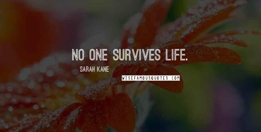 Sarah Kane quotes: No one survives life.