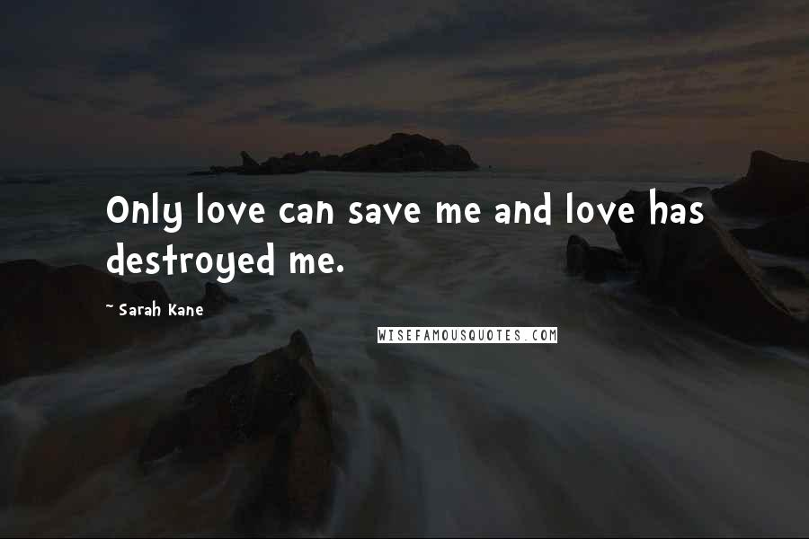 Sarah Kane quotes: Only love can save me and love has destroyed me.