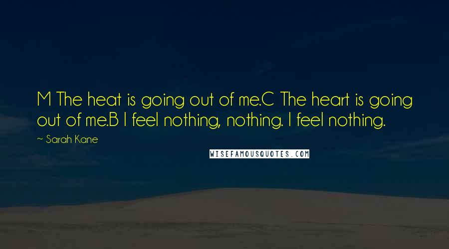 Sarah Kane quotes: M The heat is going out of me.C The heart is going out of me.B I feel nothing, nothing. I feel nothing.