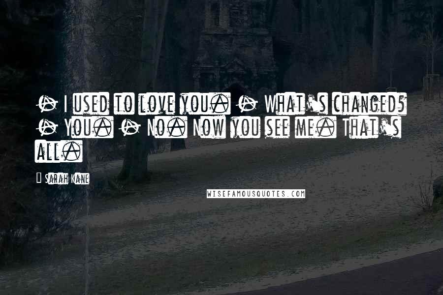 Sarah Kane quotes: - I used to love you. - What's changed? - You. - No. Now you see me. That's all.