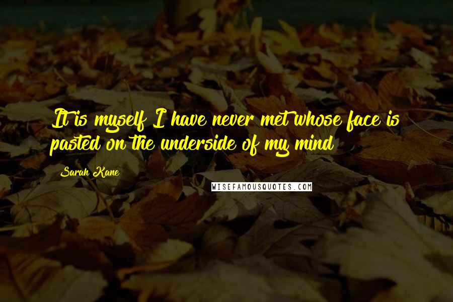 Sarah Kane quotes: It is myself I have never met whose face is pasted on the underside of my mind