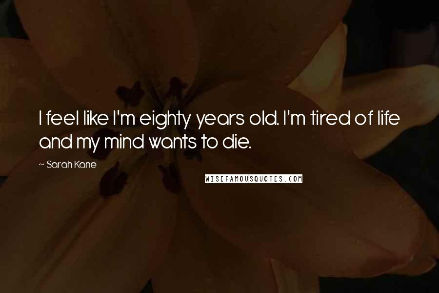 Sarah Kane quotes: I feel like I'm eighty years old. I'm tired of life and my mind wants to die.