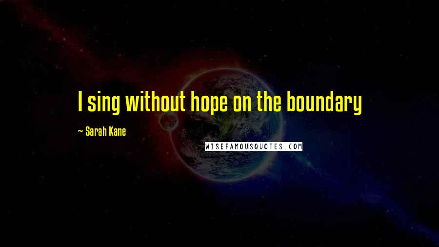 Sarah Kane quotes: I sing without hope on the boundary