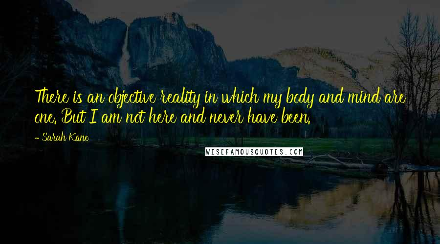 Sarah Kane quotes: There is an objective reality in which my body and mind are one. But I am not here and never have been.