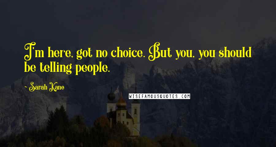Sarah Kane quotes: I'm here, got no choice. But you, you should be telling people.
