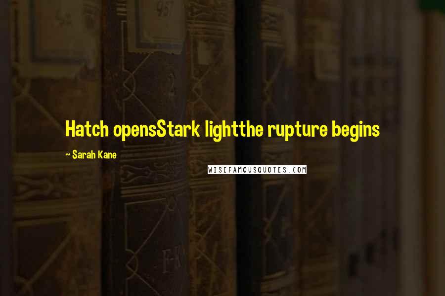 Sarah Kane quotes: Hatch opensStark lightthe rupture begins