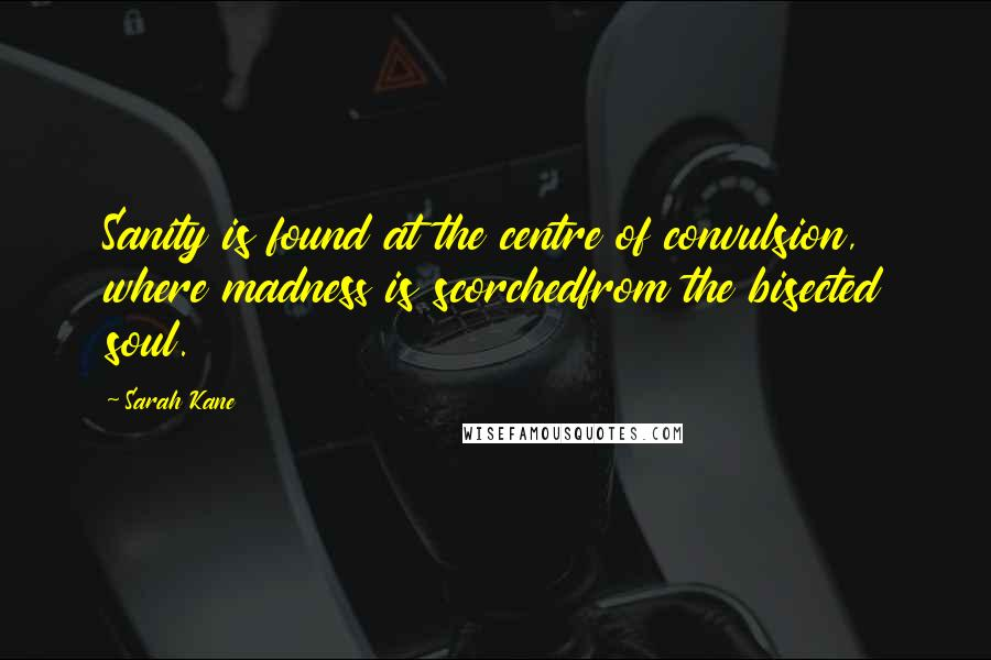 Sarah Kane quotes: Sanity is found at the centre of convulsion, where madness is scorchedfrom the bisected soul.
