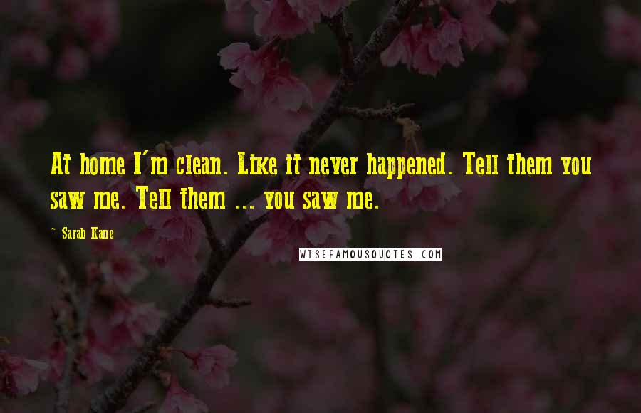 Sarah Kane quotes: At home I'm clean. Like it never happened. Tell them you saw me. Tell them ... you saw me.