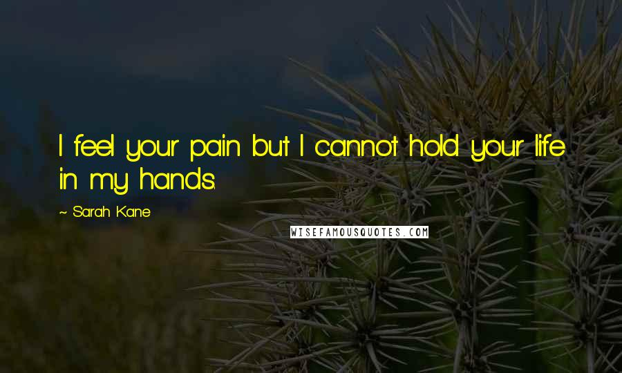 Sarah Kane quotes: I feel your pain but I cannot hold your life in my hands.