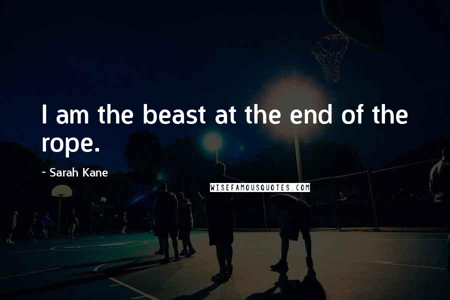 Sarah Kane quotes: I am the beast at the end of the rope.