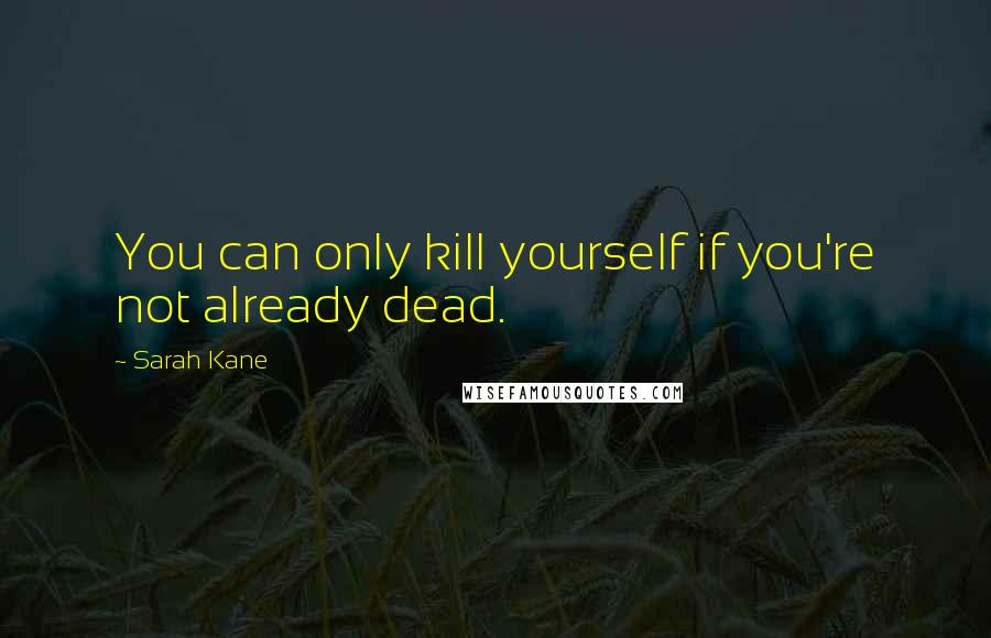 Sarah Kane quotes: You can only kill yourself if you're not already dead.