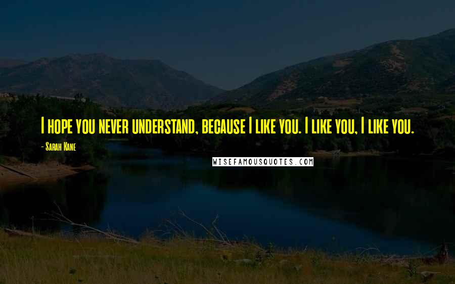 Sarah Kane quotes: I hope you never understand, because I like you. I like you, I like you.