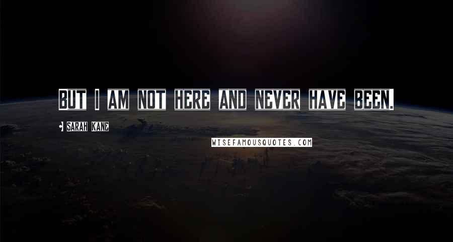 Sarah Kane quotes: But I am not here and never have been.