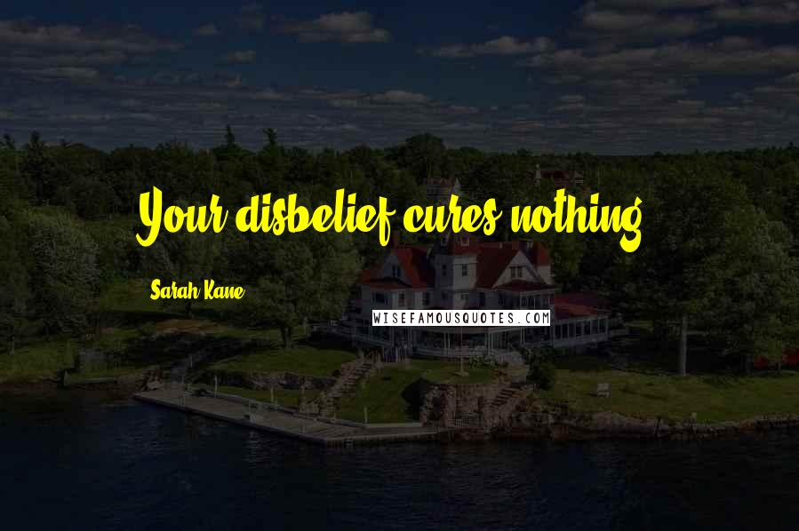 Sarah Kane quotes: Your disbelief cures nothing.
