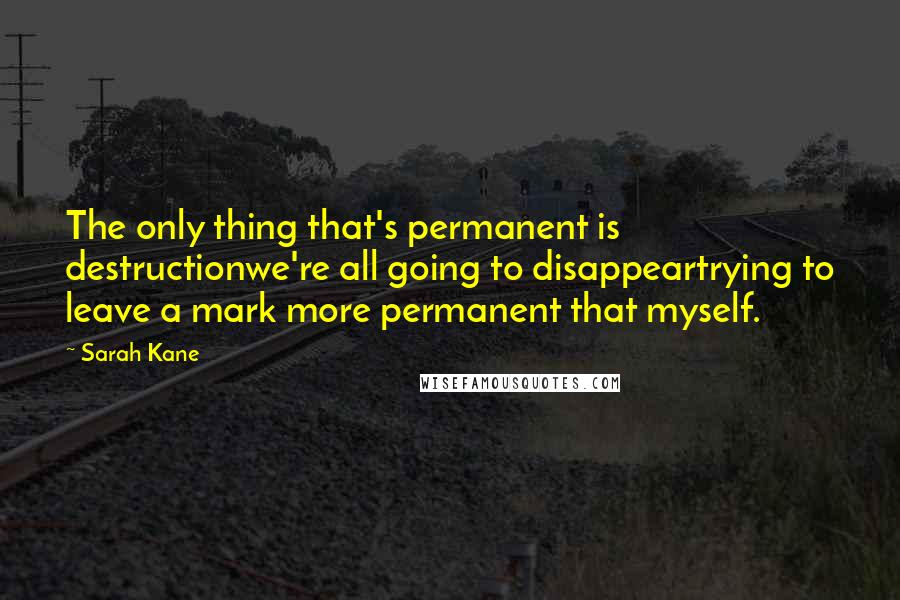 Sarah Kane quotes: The only thing that's permanent is destructionwe're all going to disappeartrying to leave a mark more permanent that myself.