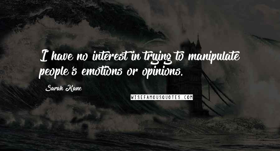 Sarah Kane quotes: I have no interest in trying to manipulate people's emotions or opinions.