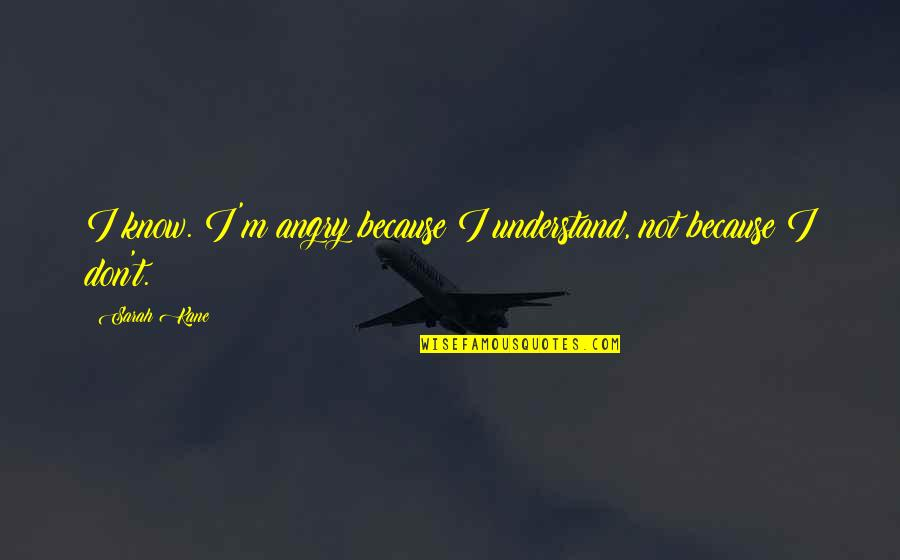 Sarah Kane Quotes By Sarah Kane: I know. I'm angry because I understand, not