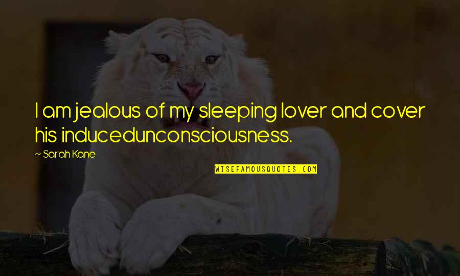 Sarah Kane Quotes By Sarah Kane: I am jealous of my sleeping lover and