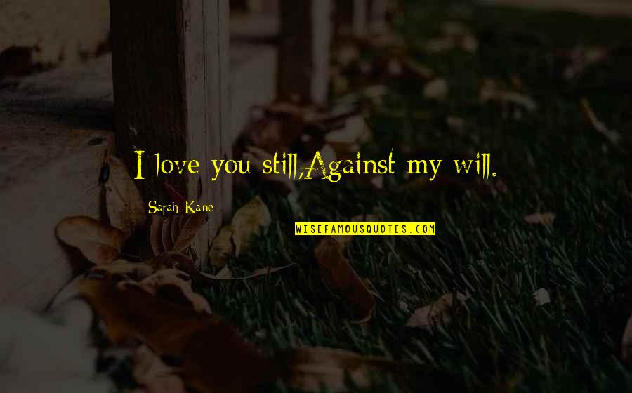 Sarah Kane Quotes By Sarah Kane: I love you still,Against my will.