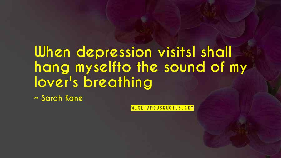 Sarah Kane Quotes By Sarah Kane: When depression visitsI shall hang myselfto the sound
