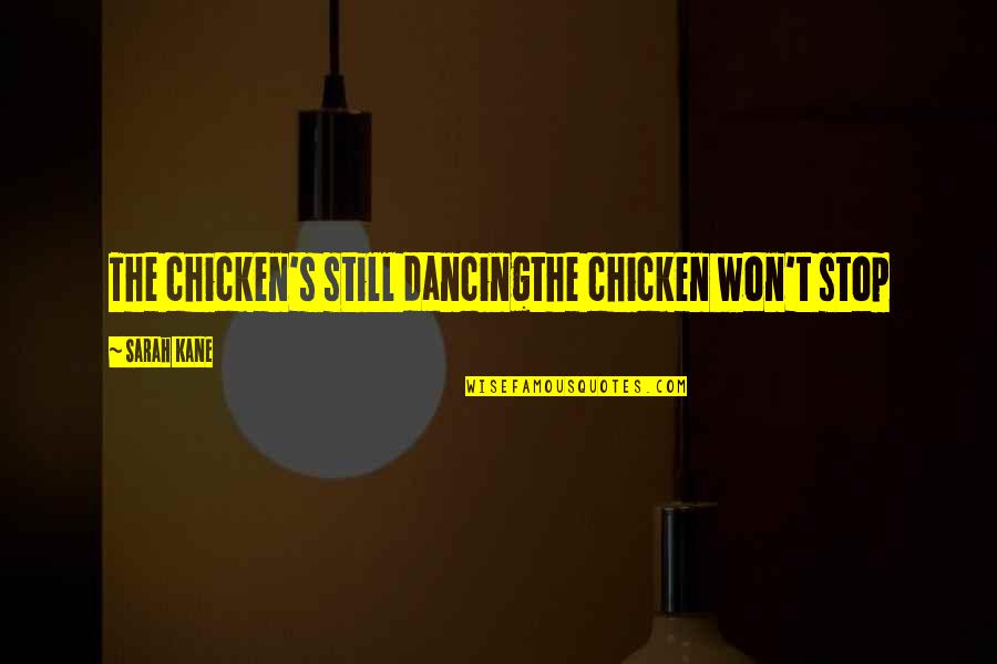 Sarah Kane Quotes By Sarah Kane: The chicken's still dancingthe chicken won't stop