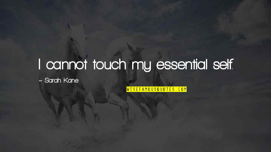 Sarah Kane Quotes By Sarah Kane: I cannot touch my essential self.