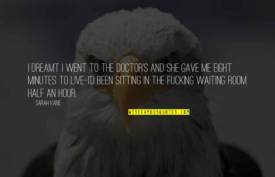 Sarah Kane Quotes By Sarah Kane: I dreamt I went to the doctor's and