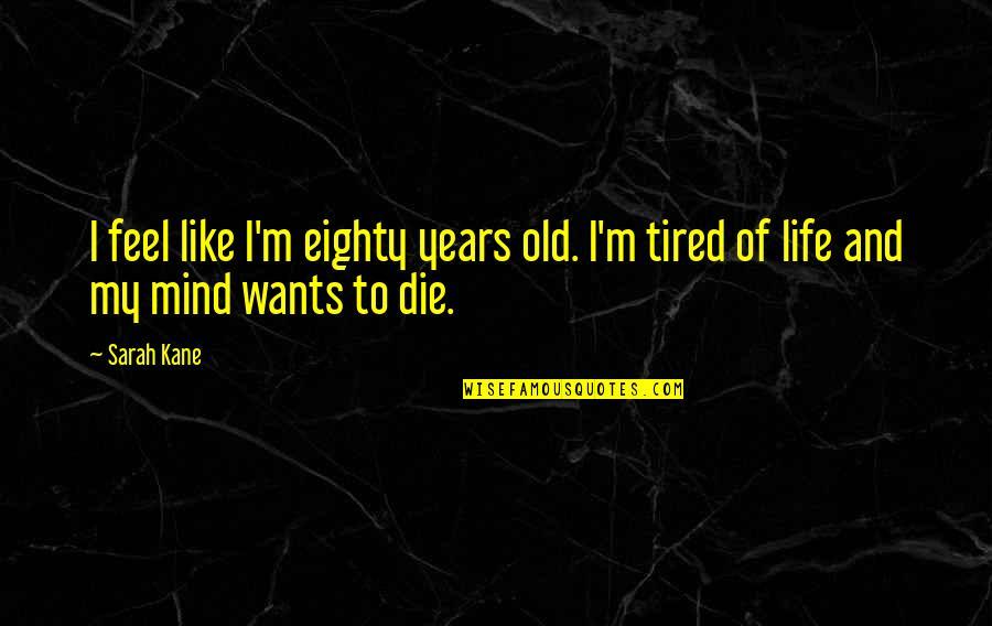 Sarah Kane Quotes By Sarah Kane: I feel like I'm eighty years old. I'm