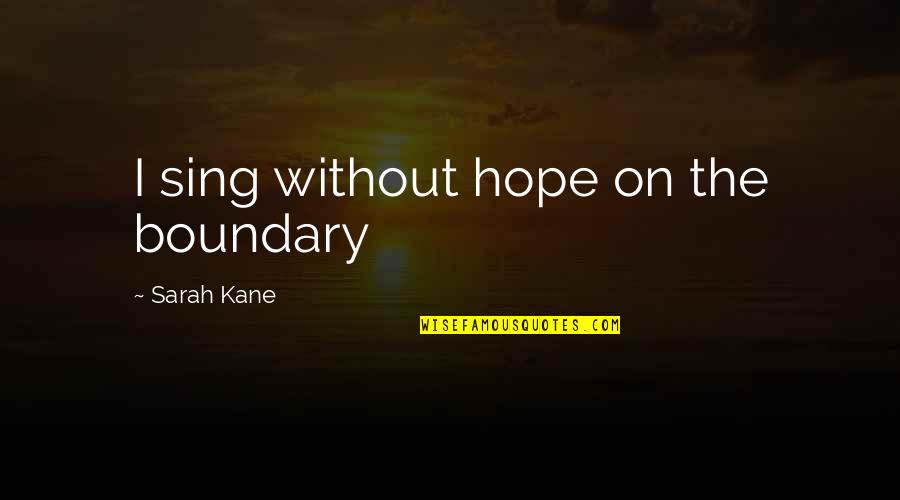 Sarah Kane Quotes By Sarah Kane: I sing without hope on the boundary