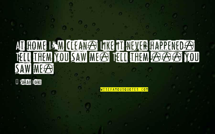 Sarah Kane Quotes By Sarah Kane: At home I'm clean. Like it never happened.
