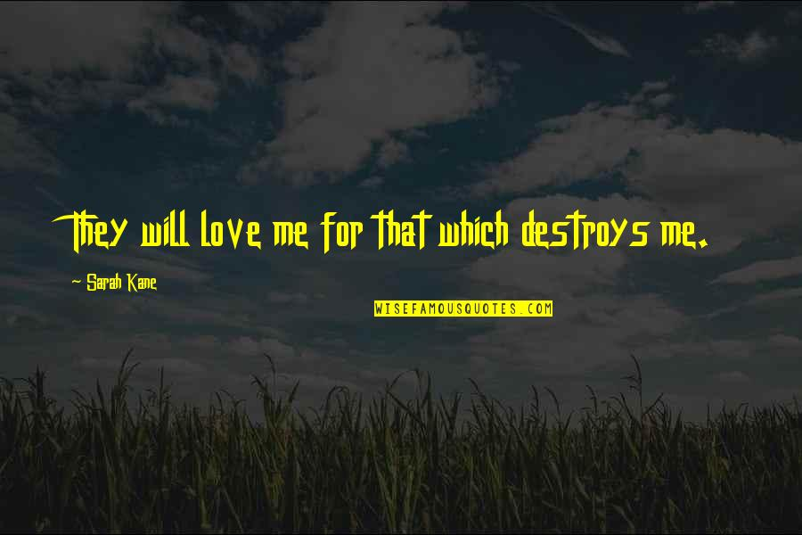 Sarah Kane Quotes By Sarah Kane: They will love me for that which destroys