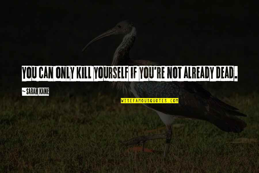 Sarah Kane Quotes By Sarah Kane: You can only kill yourself if you're not