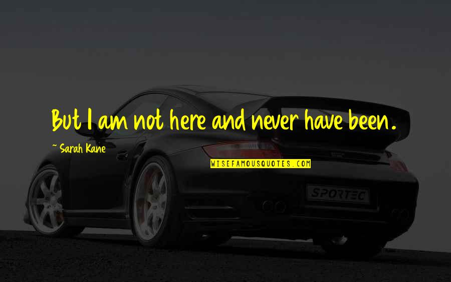 Sarah Kane Quotes By Sarah Kane: But I am not here and never have