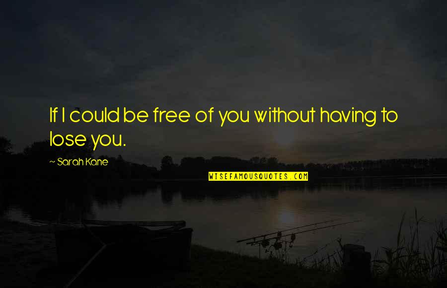 Sarah Kane Quotes By Sarah Kane: If I could be free of you without