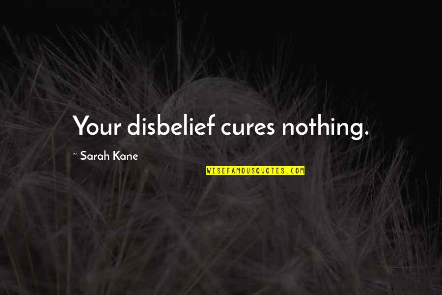 Sarah Kane Quotes By Sarah Kane: Your disbelief cures nothing.