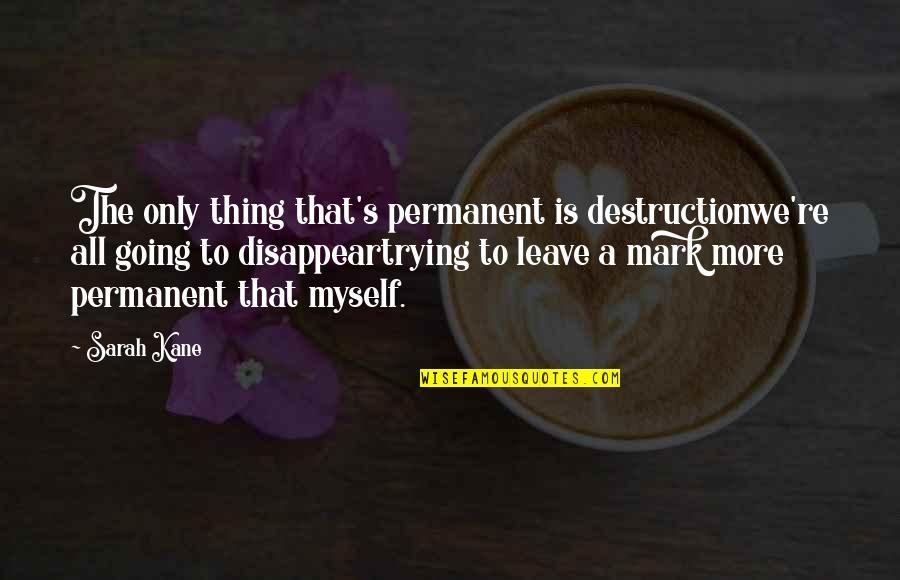 Sarah Kane Quotes By Sarah Kane: The only thing that's permanent is destructionwe're all