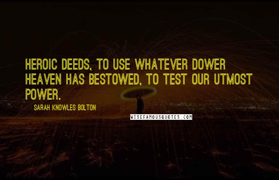 Sarah Knowles Bolton quotes: Heroic deeds, to use whatever dower Heaven has bestowed, to test our utmost power.