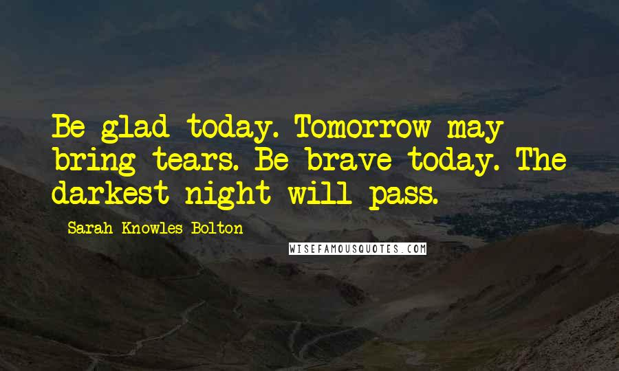 Sarah Knowles Bolton quotes: Be glad today. Tomorrow may bring tears. Be brave today. The darkest night will pass.
