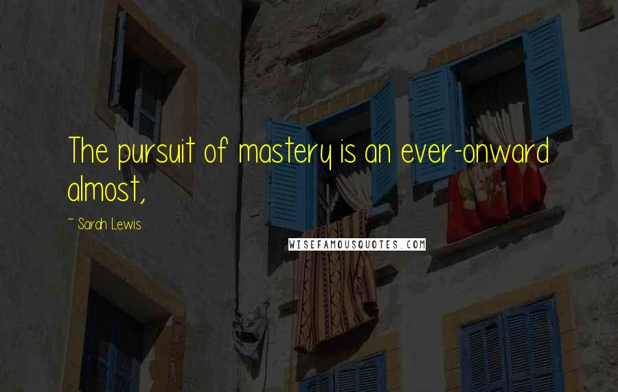 Sarah Lewis quotes: The pursuit of mastery is an ever-onward almost,