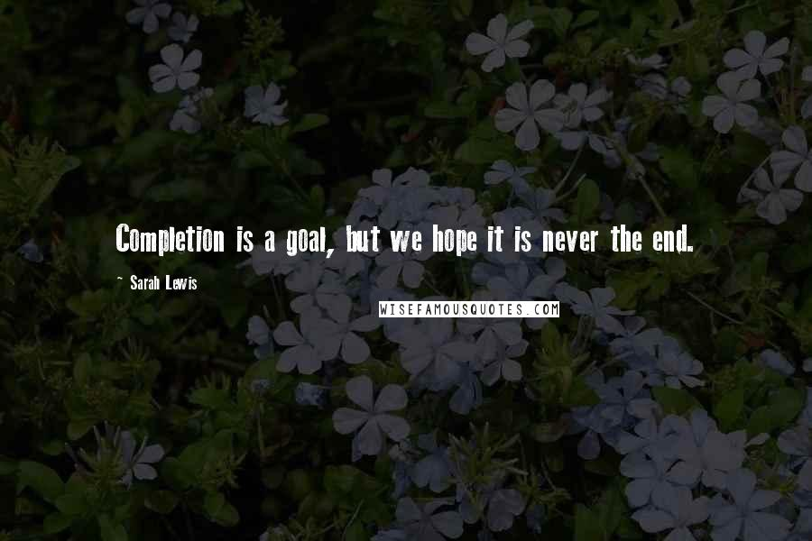 Sarah Lewis quotes: Completion is a goal, but we hope it is never the end.