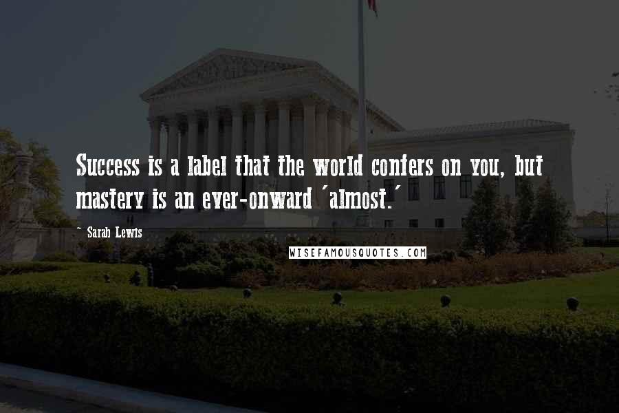 Sarah Lewis quotes: Success is a label that the world confers on you, but mastery is an ever-onward 'almost.'