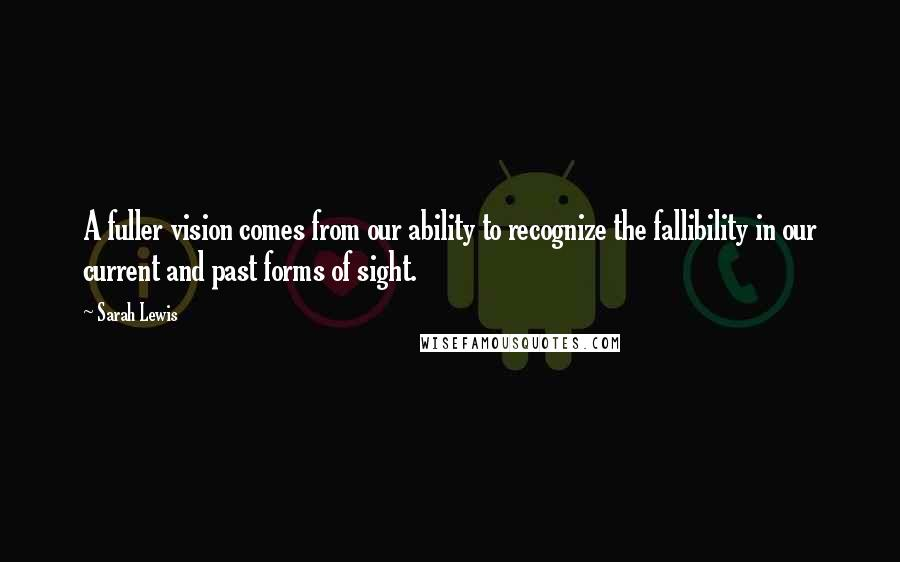 Sarah Lewis quotes: A fuller vision comes from our ability to recognize the fallibility in our current and past forms of sight.