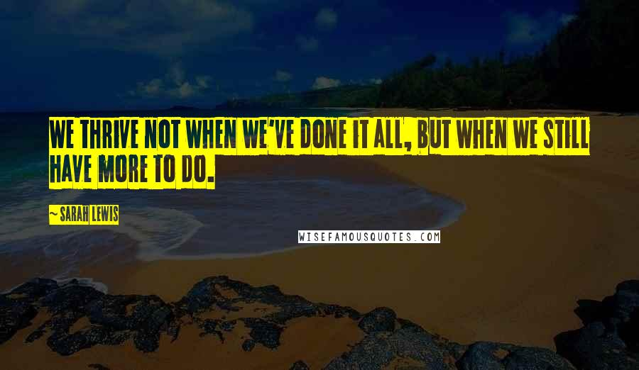 Sarah Lewis quotes: We thrive not when we've done it all, but when we still have more to do.