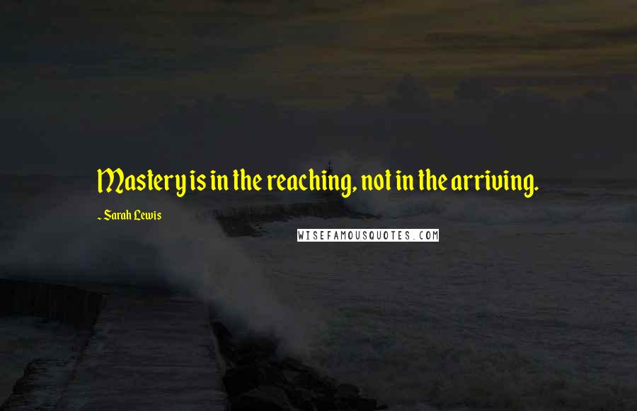 Sarah Lewis quotes: Mastery is in the reaching, not in the arriving.