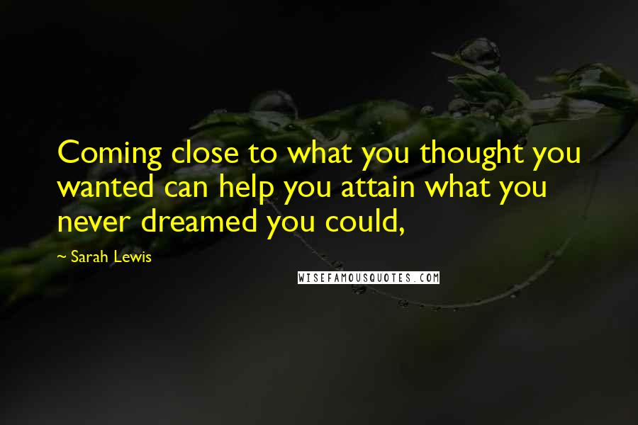 Sarah Lewis quotes: Coming close to what you thought you wanted can help you attain what you never dreamed you could,