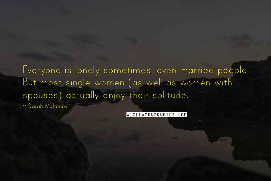 Sarah Mahoney quotes: Everyone is lonely sometimes, even married people. But most single women (as well as women with spouses) actually enjoy their solitude.