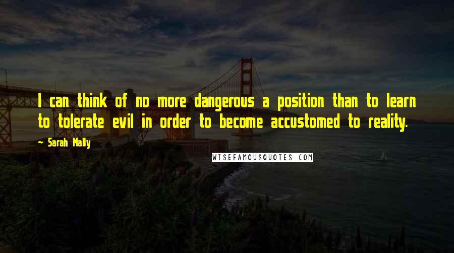 Sarah Mally quotes: I can think of no more dangerous a position than to learn to tolerate evil in order to become accustomed to reality.